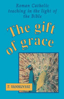 The Gift of Grace: Roman Catholic Teaching In the Light of the Bible