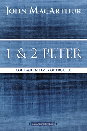 1 & 2 Peter: Courage in times of Trouble (MacArthur Bible Study
