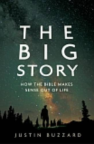THE BIG STORY: HOW THE BIBLE MAKES SENSE OUT OF LIFE Justin Buzzard