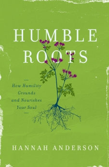 Humble Roots: How Humility Grounds and Nourishes Your Soul      Hannah Anderson