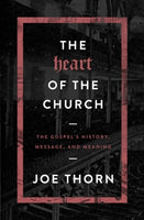 The Heart of the Church: The Gospel's History, Message, and Meaning      Joe Thorn