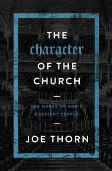 The Character of the Church: The Marks of God's Obedient People      Joe Thorn