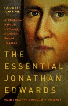 THE ESSENTIAL JONATHAN EDWARDS: AN INTRODUCTION TO THE LIFE AND TEACHING OF AMERICA'S GREATEST THEOLOGIAN Owen Strachan Douglas Allen Sweeney