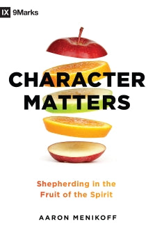 Character Matters: Shepherding in the Fruit of the Spirit      Aaron Menikoff