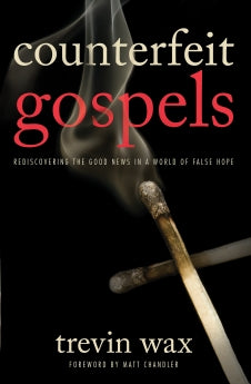 Counterfeit Gospels: Rediscovering the Good News in a World of False Hope      Trevin Wax