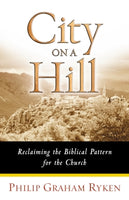 City on a Hill: Reclaiming the Biblical Pattern for the Church      Philip Graham Ryken