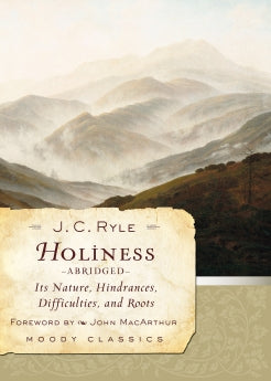 Holiness (Abridged): Its Nature, Hindrances, Difficulties, and Roots      J. C. Ryle