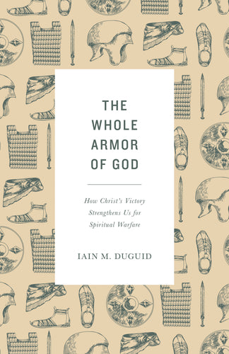 The Whole Armor of God: How Christ's Victory Strengthens Us for Spiritual Warfare  By Iain M. Duguid
