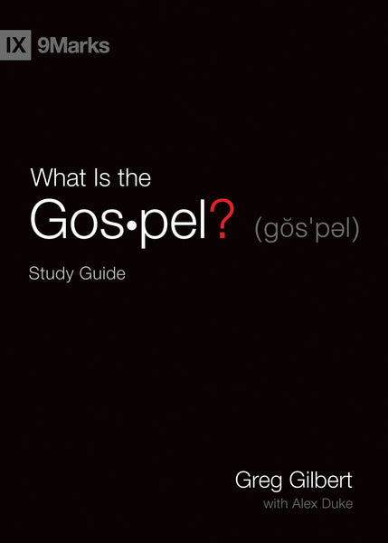 What Is the Gospel? Study Guide By Greg Gilbert, With Alex Duke