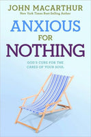 Anxious for Nothing: God's Cure for the Cares of Your Soul by John MacArthur, Jr.