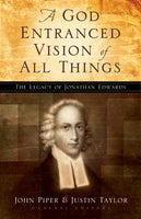 A God Entranced Vision of All Things: The Legacy of Jonathan Edwards Edited by John Piper, Justin Taylor, Contributions by Stephen J. Nichols, Noël Piper, J. I. Packer, Donald S. Whitney, Mark Dever, Paul Helm, Sam Storms, Mark Talbot, Sherard Burns