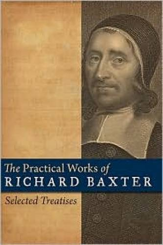 Practical Works of Richard Baxter Selected Treatises