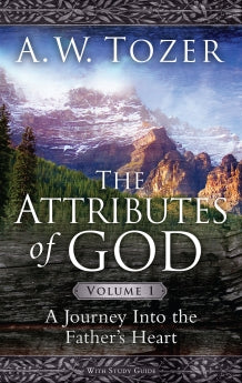 The Attributes of God Volume 1: A Journey into the Father's Heart      A. W. Tozer