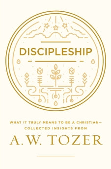 Discipleship: What It Truly Means to Be a Christian--Collected Insights from A. W. Tozer      A. W. Tozer