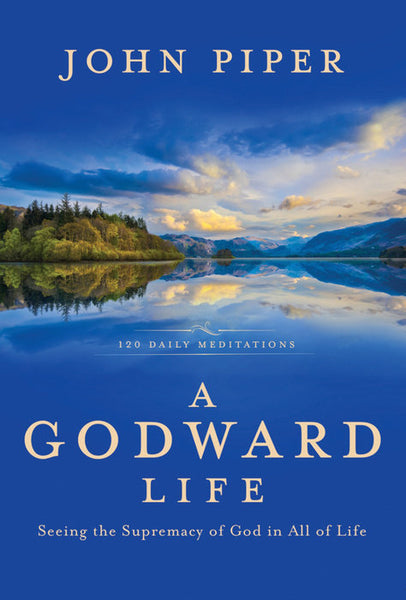 A Godward Life Seeing the Supremacy of God in All of Life John Piper