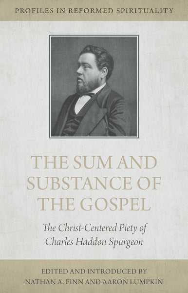 The Sum and Substance of the Gospel: The Christ-Centered Piety of Charles Haddon Spurgeon (Profiles in Reformed Spirituality)