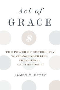 Act of Grace The Power of Generosity to Change Your Life, the Church, and the World