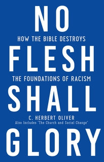"No Flesh Shall Glory (New and Expanded) How the Bible Destroys the Foundations of Racism, Also Includes ""The Church and Social Change"""