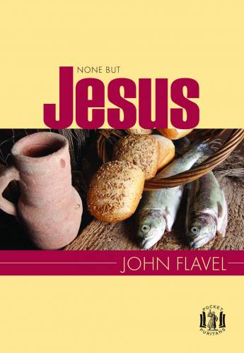 None But Jesus SELECTIONS FROM THE WRITINGS OF JOHN FLAVEL