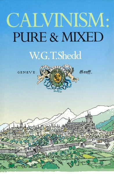Calvinism: Pure and Mixed A DEFENCE OF THE WESTMINSTER STANDARDS by W.G.T. Shedd