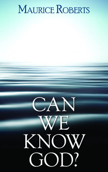 Can We Know God? by Maurice Roberts