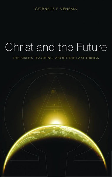Christ and the Future THE BIBLE'S TEACHING ABOUT LAST THINGS
