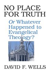 No Place For Truth: Or, Whatever Happened To Evangelical Theology