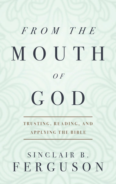 From the Mouth of God Trusting, Reading and Applying the Bible