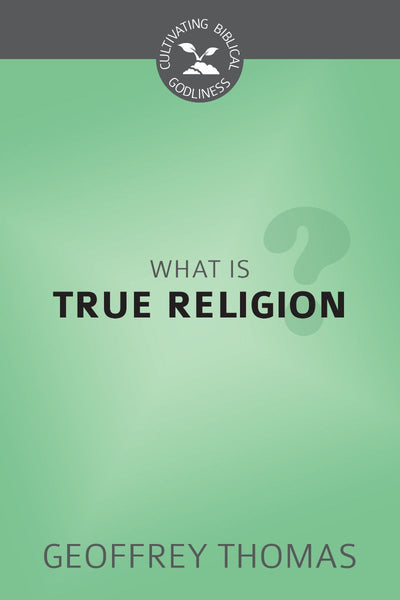 What is True Religion? (Cultivating Biblical Godliness)