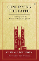 Confessing the Faith A READER'S GUIDE TO THE WESTMINSTER CONFESSION OF FAITH
