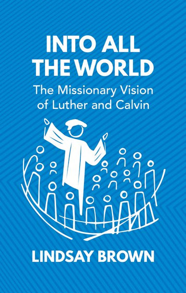 Into All the World: The Missionary Vision of Luther and Calvin - Release Date March 2021