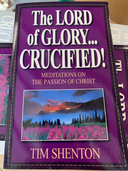 The Lord of Glory Crucified!: Meditations on the Passion of Christ