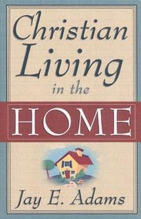 Christian Living in the Home by Jay Adams