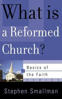 What Is a Reformed Church? (Basics of the Faith) (Basics of the Reformed Faith) by Stephen Smallman