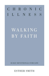 Chronic Illness Walking by Faith (31-Day Devotionals for Life)