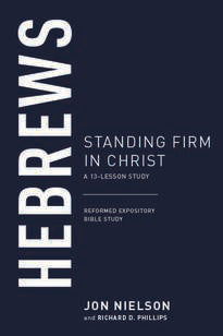 Hebrews Standing Firm in Christ: A 13-Lesson Study (Reformed Expository Bible Study)