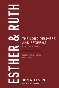 Esther & Ruth The Lord Delivers and Redeems: A 13-Lesson Study (Reformed Expository Bible Study)