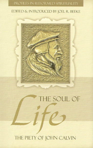 Soul of Life, The: The Piety of John Calvin (Profiles in Reformed Spirituality)