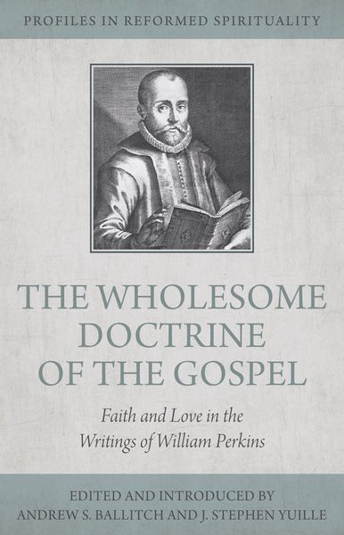 Wholesome Doctrine of the Gospel: Faith and Love in the Writings of William Perkins (Profiles in Reformed Spirituality)