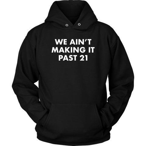 We Ain't Making It Past 21 Hoodie Sweatshirt