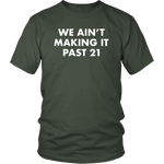 We Ain't Making It Past 21 Shirt