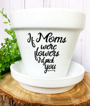 Load image into Gallery viewer, If Moms Were Flowers I'd Pick You (Version 1)