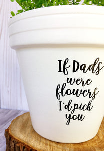 If Dads Were Flowers I'd Pick You