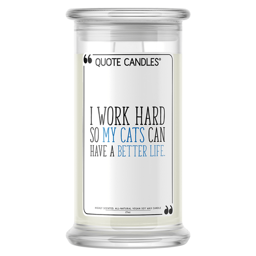 I Work Hard So My Cats Can Have a Better Life | Quote Candle®-Quote Candles-The Official Website of Jewelry Candles - Find Jewelry In Candles!