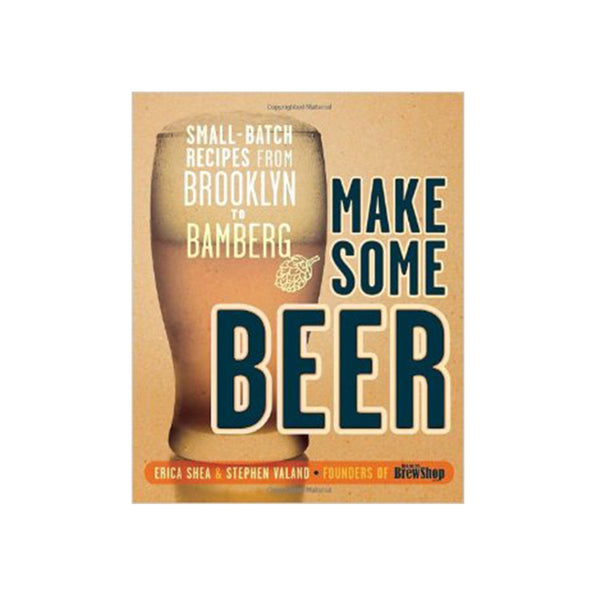 Make Some Beer - Small batch Recipes from Brooklyn to Bamberg
