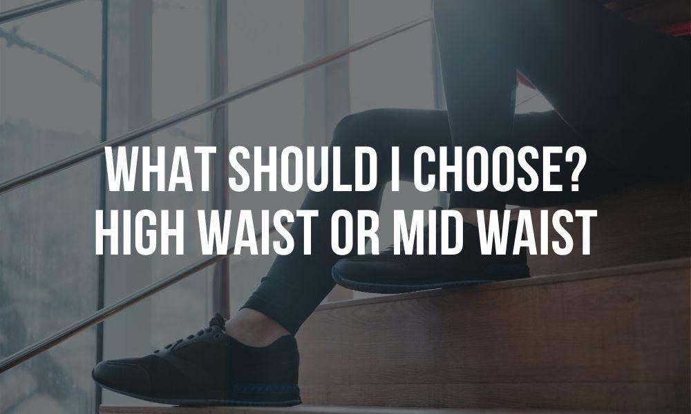 What should I choose? High Waist or Mid Waist Leggings?
