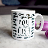You Are The Only Fish In The Sea For Me Mug