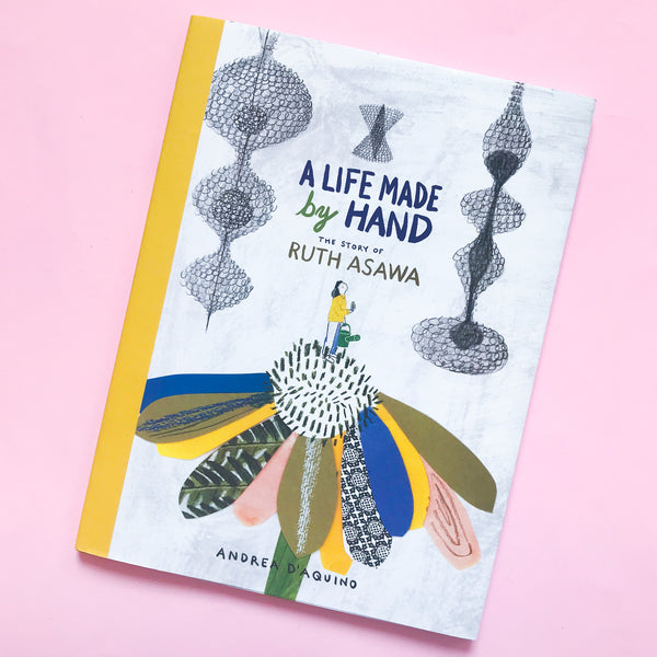 A Life Made by Hand: The Story of Ruth Asawa by Andrea D'Aquino