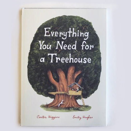 Everything You Need For a Treehouse by Carter Higgins and Emily Hughes