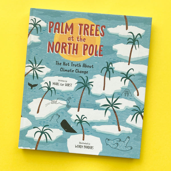 Palm Trees At The North Pole: The Hot Truth About Climate Change by Marc ter Host and Illustrated by Wendy Panders